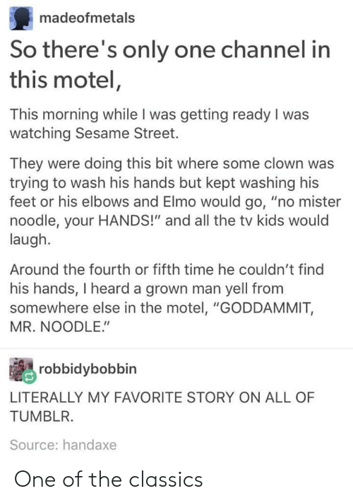 "Elmo, Sesame Street, and Tumblr: madeofmetals  So there's only one channel in  this motel,  This morning while I was getting ready I was  watching Sesame Street.  They were doing this bit where some clown was  trying to wash his hands but kept washing his  feet or his elbows and Elmo would go, ""no mister  noodle, your HANDS!"" and all the tv kids would  laugh.  Around the fourth or fifth time he couldn't find  his hands, I heard a grown man yell fromm  somewhere else in the motel, ""GODDAMMIT,  MR. NOODLE.""  robbidybobbin  LITERALLY MY FAVORITE STORY ON ALL OF  TUMBLR.  Source: handaxe One of the classics"