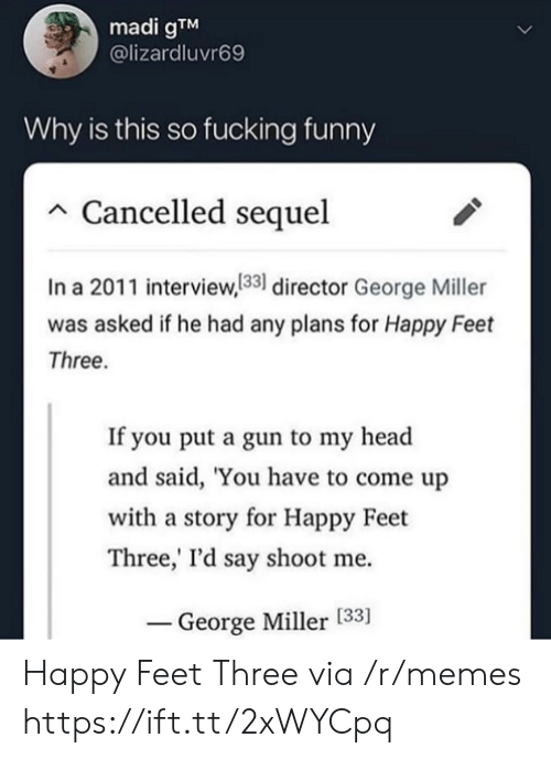 Fucking: madi gTM  @lizardluvr69  Why is this so fucking funny  Cancelled sequel  In a 2011 interview,133 director George Miller  was asked if he had any plans for Happy Feet  Three.  If you put a gun to my head  and said, 'You have to come up  with a story for Happy Feet  Three,' I'd say shoot me  George Miller [33] Happy Feet Three via /r/memes https://ift.tt/2xWYCpq