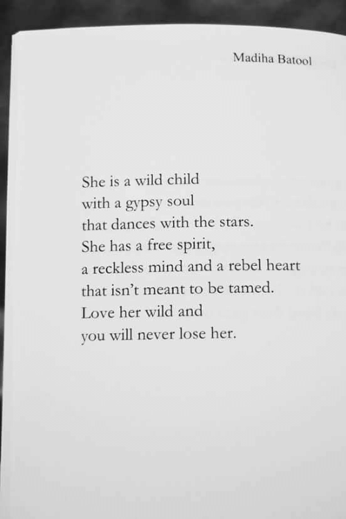 Never Lose: Madiha Batool  She is a wild child  with a gypsy soul  that dances with the stars.  She has a free spirit,  a reckless mind and a rebel heart  that isn't meant to be tamed  Love her wild and  you will never lose her.