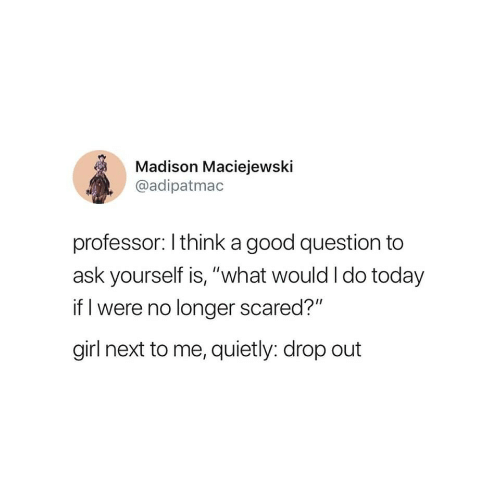 "Girl, Good, and Today: Madison Maciejewski  @adipatmac  professor: I think a good question to  ask yourself is, ""what would I do today  if I were no longer scared?""  girl next to me, quietly: drop out"