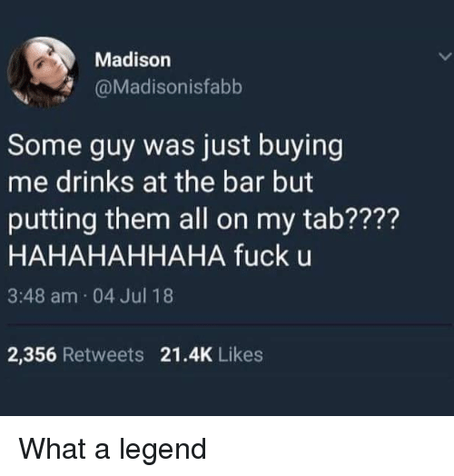 Memes, Fuck, and 🤖: Madison  @Madisonisfabb  Some guy was just buying  me drinks at the bar but  putting them all on my tab????  HAHAHAHHAHA fuck u  3:48 am 04 Jul 18  2,356 Retweets 21.4K Likes What a legend