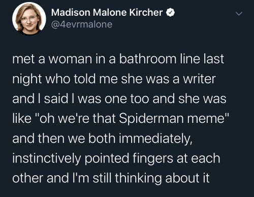 "Im Still: Madison Malone Kircher  @4evrmalone  met a woman in a bathroom line last  night who told me she wasa writer  and I said I was one too and she was  like ""oh we're that Spiderman meme""  and then we both immediately,  instinctively pointed fingers at each  other and I'm still thinking about it"