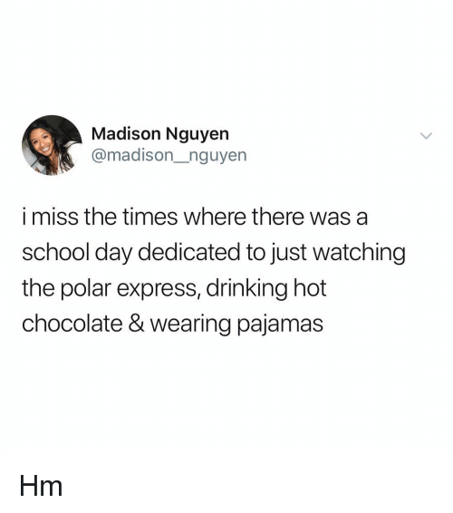 Just Watching: Madison Nguyen  @madison_nguyen  i miss the times where there was a  school day dedicated to just watching  the polar express, drinking hot  chocolate & wearing pajamas Hm