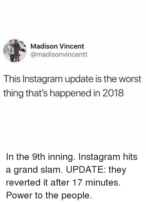 Funny, Instagram, and The Worst: Madison Vincent  @madisonvincentt  This Instagram update is the worst  thing that's happened in 2018 In the 9th inning. Instagram hits a grand slam. UPDATE: they reverted it after 17 minutes. Power to the people.