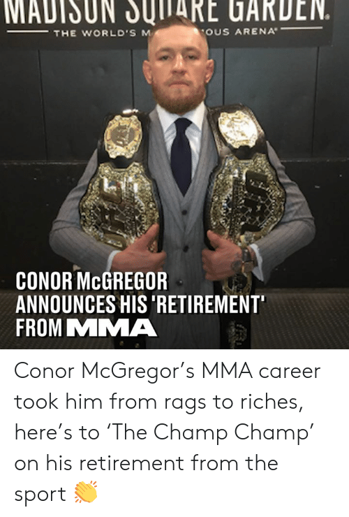 Riches: MADISUN JUITARE UARDEN.  THE WORLD'S M  OUS ARENA  CONOR McGREGOR  ANNOUNCES HIS 'RETIREMENT  FROM MMA Conor McGregor's MMA career took him from rags to riches, here's to 'The Champ Champ' on his retirement from the sport 👏