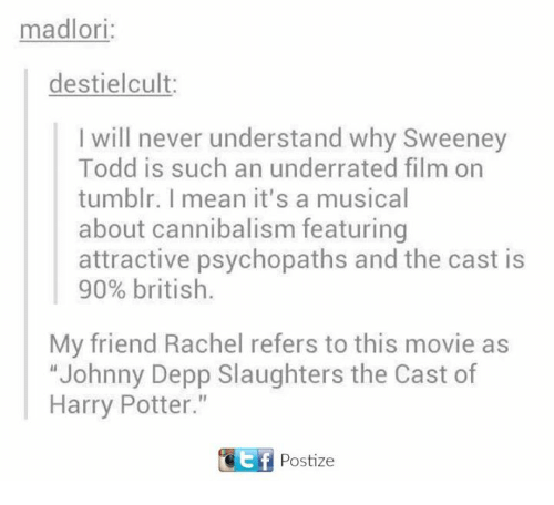 """Casted: madlori:  de stielcult:  I will never understand why Sweeney  Todd is such an underrated film on  tumblr. I mean it's a musical  about cannibalism featuring  attractive psychopaths and the cast is  90% british.  My friend Rachel refers to this movie as  """"Johnny Depp Slaughters the Cast of  Harry Potter  CEtf Postize"""