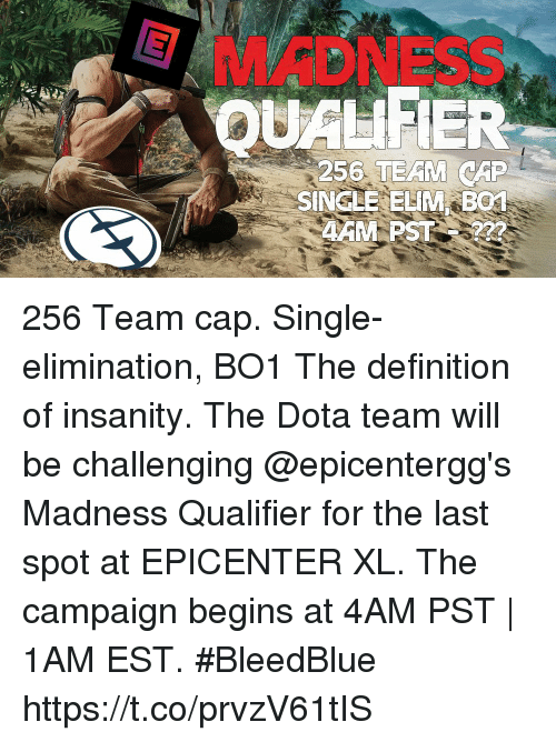 Team Cap: MADNESS  QUALIFIER  256  SINGLE ELIM BO 256 Team cap. Single-elimination, BO1 The definition of insanity.  The Dota team will be challenging @epicentergg's Madness Qualifier for the last spot at EPICENTER XL. The campaign begins at 4AM PST | 1AM EST. #BleedBlue https://t.co/prvzV61tIS
