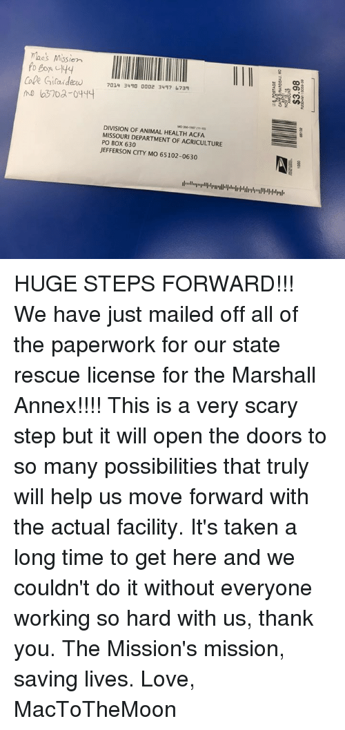 Boxing, Memes, and Taken: maes Mission  7014 3490 0002 3447 b734  DIVISION OF ANIMAL HEALTH ACFA  MISSOURI DEPARTMENT OF AGRICULTURE  PO BOX 630  JEFFERSON CITY MO 65102-0630 HUGE STEPS FORWARD!!! We have just mailed off all of the paperwork for our state rescue license for the Marshall Annex!!!! This is a very scary step but it will open the doors to so many possibilities that truly will help us move forward with the actual facility. It's taken a long time to get here and we couldn't do it without everyone working so hard with us, thank you. The Mission's mission, saving lives.   Love, MacToTheMoon