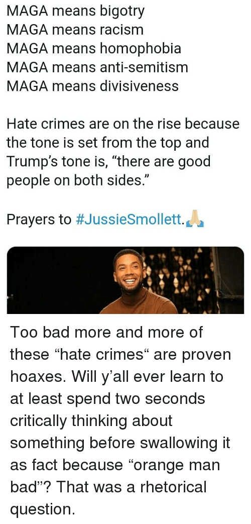 """Bigotry: MAGA means bigotry  MAGA means racism  MAGA means homophobia  MAGA means anti-semitism  MAGA means divisiveness  Hate crimes are on the rise because  the tone is set from the top and  Trump's tone is, """"there are good  people on both sides.""""  Prayers to #JussieSmollett. La Too bad more and more of these """"hate crimes"""" are proven hoaxes. Will y'all ever learn to at least spend two seconds critically thinking about something before swallowing it as fact because """"orange man bad""""? That was a rhetorical question."""