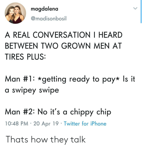 tires: magdalena  @madisonbosil  A REAL CONVERSATION I HEARD  BETWEEN TWO GROWN MEN AT  TIRES PLUS:  Man #1 : *getting ready to pay* Is it  a swipey swipe  Man #2: No it's a chippy chip  10:48 PM 20 Apr 19 Twitter for iPhone Thats how they talk