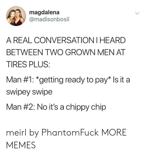 tires: magdalena  @madisonbosil  A REAL CONVERSATION I HEARD  BETWEEN TWO GROWN MEN AT  TIRES PLUS:  Man #1: *getting ready to pay* Is it a  swipey swipe  Man #2: No it's a chippy chip meirl by PhantomFuck MORE MEMES