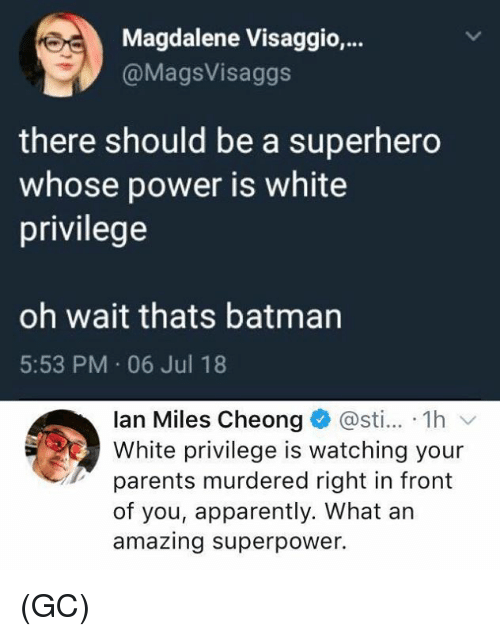 Apparently, Batman, and Memes: Magdalene Visaggio,.  @MagsVisaggs  there should be a superhero  whose power is white  privilege  oh wait thats batman  5:53 PM 06 Jul 18  lan Miles Cheong @sti... 1h v  White privilege is watching your  parents murdered right in front  of you, apparently. What an  amazing superpower. (GC)