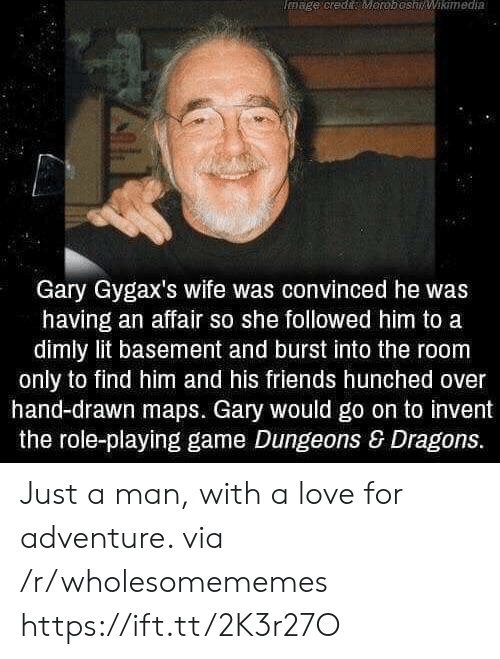 Find Him: mage credi MoroboshiWikimedia  Gary Gygax's wife was convinced he was  having an affair so she followed him to a  dimly lit basement and burst into the room  only to find him and his friends hunched over  hand-drawn maps. Gary would go on to invent  the role-playing game Dungeons & Dragons. Just a man, with a love for adventure. via /r/wholesomememes https://ift.tt/2K3r27O