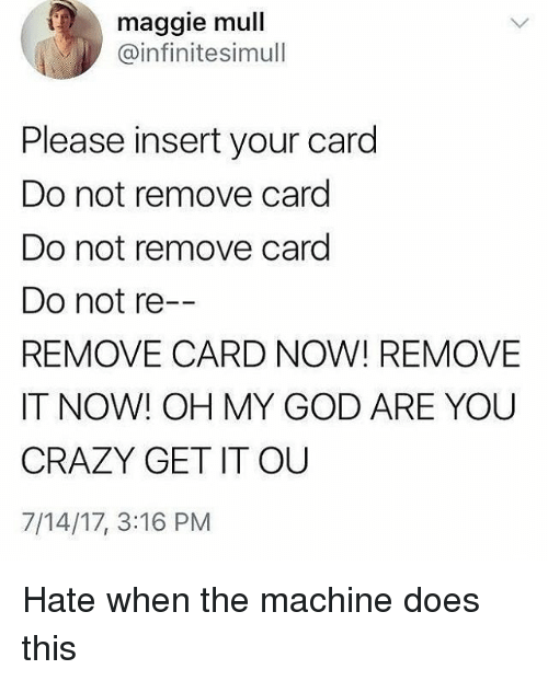 Your Cards: maggie mull  @infinitesimull  Please insert your card  Do not remove card  Do not remove card  Do not re  REMOVE CARD NOW! REMOVE  IT NOW! OH MY GOD ARE YOU  CRAZY GET IT OU  7/14/17, 3:16 PM Hate when the machine does this