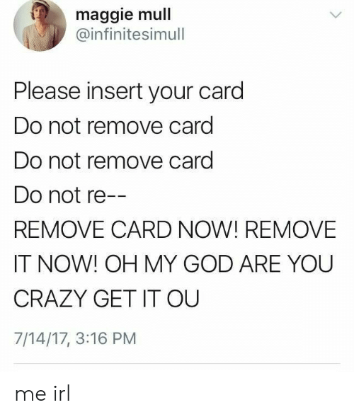 It Now: maggie mull  @infinitesimull  Please insert your card  Do not remove card  Do not remove card  Do not re--  REMOVE CARD NOW! REMOVE  IT NOW! OH MY GOD ARE YOU  CRAZY GET IT OU  7/14/17, 3:16 PM me irl