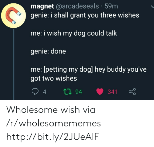Http, Wholesome, and Got: magnet @arcadeseals 59m  genie: i shall grant you three wishes  me: i wish my dog could talk  genie: done  me: [petting my dogl hey buddy you've  got two wishes  ti94  341 Wholesome wish via /r/wholesomememes http://bit.ly/2JUeAIF