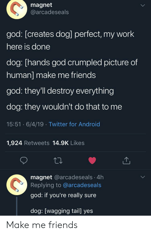 Android, Friends, and God: magnet  @arcadeseals  god: [creates dog] perfect, my work  here is done  dog: [hands god crumpled picture of  human] make me friends  god: they'll destroy everything  dog: they wouldn't do that to me  15:51 6/4/19 Twitter for Android  1,924 Retweets 14.9K Likes  magnet @arcadeseals 4h  Replying to @arcadeseals  god: if you're really sure  dog: [wagging tail] yes Make me friends