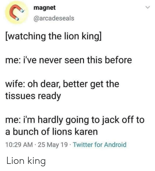 hardly: magnet  @arcadeseals  watching the lion kingl  me: i've never seen this before  wife: oh dear, better get the  tissues ready  me: i'm hardly going to jack off to  a bunch of lions karen  10:29 AM 25 May 19 Twitter for Android Lion king