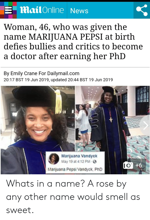 Doctor, News, and Smell: Mail Online News  Woman, 46, who was given the  name MARIJUANA PEPSI at birth  defies bullies and critics to become  doctor after earning her PhD  By Emily Crane For Dailymail.com  20:17 BST 19 Jun 2019, updated 20:44 BST 19 Jun 2019  Marijuana Vandyck  May 19 at 4:12 PM-  |Marijuana Pepsi Vandyck PhD  9+.OI Whats in a name? A rose by any other name would smell as sweet.
