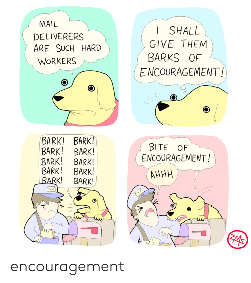 Mail, Them, and Bite: MAIL  SHALL  DELIVERERS  ARE SUCH HARD  GIVE THEM  BARKS OF  WORKERS  ENCOURAGEMENT!  BARK! BARK!  BARK! BARK!  BARK! BARK!  BARK! BARK!  BARK!  BITE OF  ENCOURAGEMENT!  АННН  BARK! encouragement