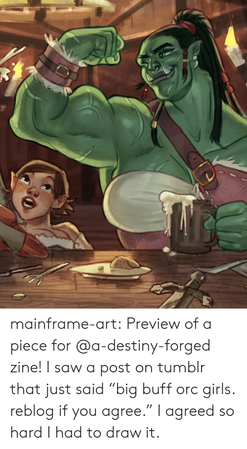 "Destiny, Girls, and Saw: mainframe-art:  Preview of a piece for @a-destiny-forged zine! I saw a post on tumblr that just said ""big buff orc girls. reblog if you agree."" I agreed so hard I had to draw it."