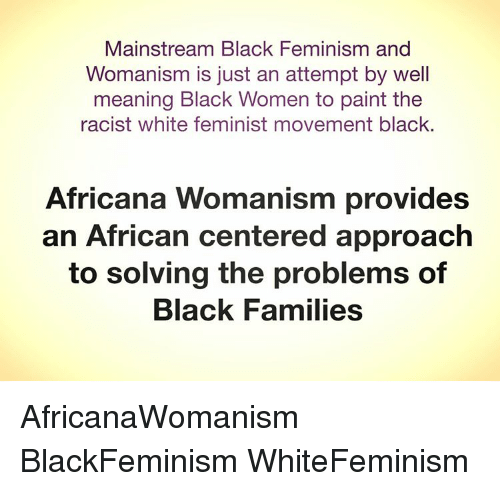 when feminism goes wrong the creation of africana womanism As an interest group, african feminism set off in the early twentieth century with women like adelaide casely-hayford, the sierra leonian women's rights activist who contributed widely to both pan-african and feminist goals, charlotte maxeke who in 1918 founded the bantu women's league in south africa and huda sharaawi who in 1923 established the egyptian feminist union.
