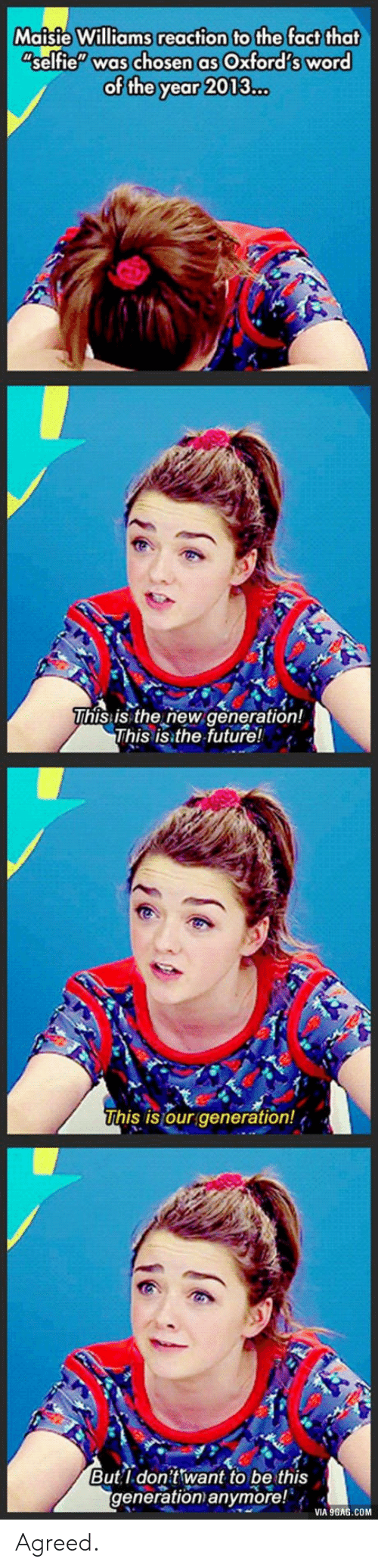 "Maisie: Maisie Williams reaction to the fact that  selfie"" was chosen as Oxford's word  of the year 2013...  This:is the new generation!  This is the future!  his is our generation!  Butl don't want to be this  generation anymore!  VIA 9GAG.COM Agreed."