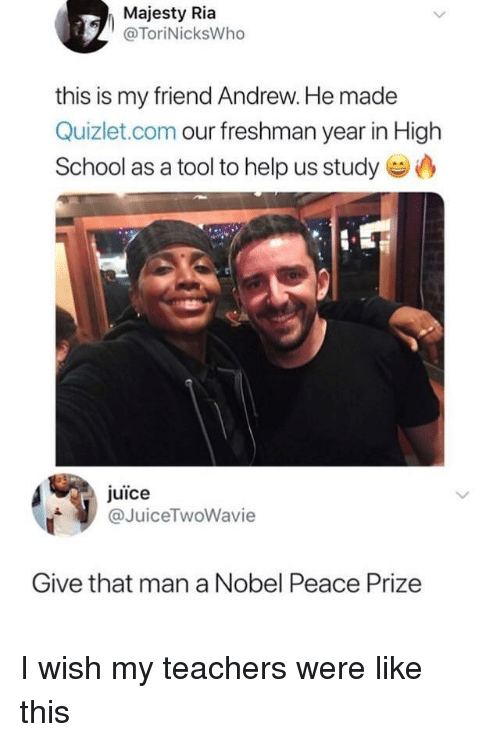Juice, School, and Help: Majesty Ria  @ToriNicksWho  this is my friend Andrew. He made  Quizlet.com our freshman year in High  School as a tool to help us study  juice  @JuiceTwoWavie  Give that man a Nobel Peace Prize I wish my teachers were like this