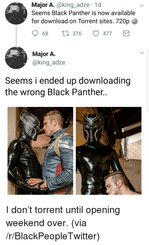 Torrent: Major A.@king_adze 1d  Seems Black Panther is now available  for download on Torrent sites. 720p  68  376  477  Major A  @king_adze  Seems i ended up downloading  the wrong Black Panther.. <p>I don&rsquo;t torrent until opening weekend over. (via /r/BlackPeopleTwitter)</p>