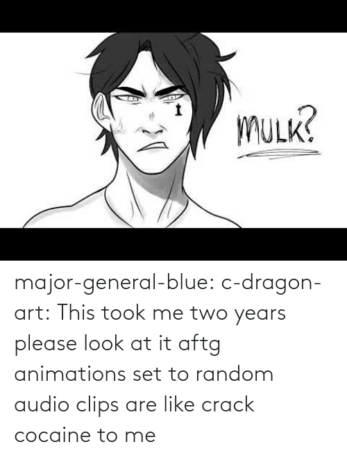 To Me: major-general-blue: c-dragon-art: This took me two years please look at it aftg animations set to random audio clips are like crack cocaine to me