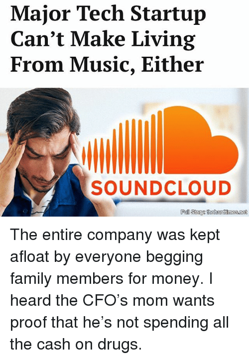 Soundclouder: Major Tech Startup  Can't Make Living  From Music, Either  SOUNDCLOUD  Full Story: thehardimes.net The entire company was kept afloat by everyone begging family members for money. I heard the CFO's mom wants proof that he's not spending all the cash on drugs.