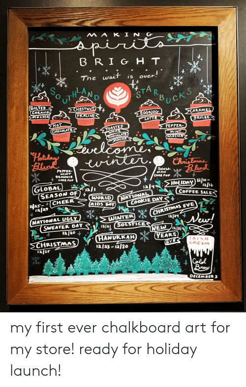Christmas, Pop, and Ugly: MAK IN G  spir  BRIGHT  over!  wait  The  is  STA  В  R  UckS  SALTED  CARAMEL  SMOCHA  CHESTNUT  PRAINE  EGGNOG  LATTE  CARAMEL  MHOT  CHOCOLATE  BRULEE  TOASTED  HITE  CHOCOLATE  MOCHA  PEPPER-  MINT  MOCHA  velcomen  twinter  Elene  Chrislmas  Blud  PEPPER  MINT  GROWNIE  SNOW  MAN  CAKE FOP  CAKE POP  GLOBAL  SEASON OF  CHEER  HOLIDAY 2/10-  aly  91/tI,  COFFEE SALES  NATIONAL  CookIE DAY  WORLD  AIDS DAY  ala9  CHRISTMAS EVE  13/ay  NATIONAL UGLY  SWEATER DAY  1a/20  WINTER  SOLSTICE  New!  NEW  a/3i  YEARS  EVE  CHANUKKAH  1a/a3 a/30  CHRISTMAS  ajas  /AISH  CREAM  Colel  Bry  DECEMBER 3 my first ever chalkboard art for my store! ready for holiday launch!