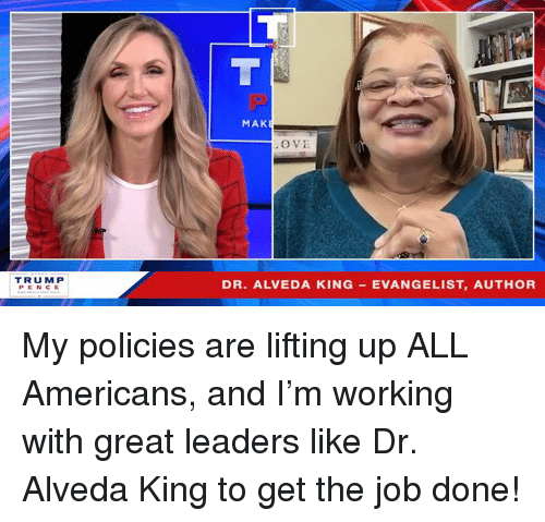 evangelist: MAK  O VE  TRUM P  PENCE  DR. ALVEDA KING EVANGELIST, AUTHOR My policies are lifting up ALL Americans, and I'm working with great leaders like Dr. Alveda King to get the job done!