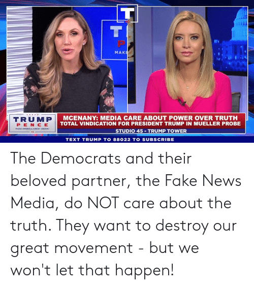 President Trump: MAK  TRUMP  PEN CE  AMERICA GREAT  MCENANY: MEDIA CARE ABOUT POWER OVER TRUTH  TOTAL VINDICATION FOR PRESIDENT TRUMP IN MUELLER PROBE  STUDIO 45 TRUMP TOWER  TEXT TRUMP TO 88022 TO SUBSCRIBE The Democrats and their beloved partner, the Fake News Media, do NOT care about the truth. They want to destroy our great movement - but we won't let that happen!