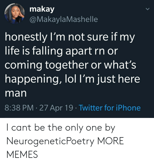 Dank, Iphone, and Life: makay  @MakaylaMashelle  honestly l'm not sure if my  life is falling apart rn or  coming together or what's  happening, lol l'm just here  man  8:38 PM 27 Apr 19 Twitter for iPhone I cant be the only one by NeurogeneticPoetry MORE MEMES