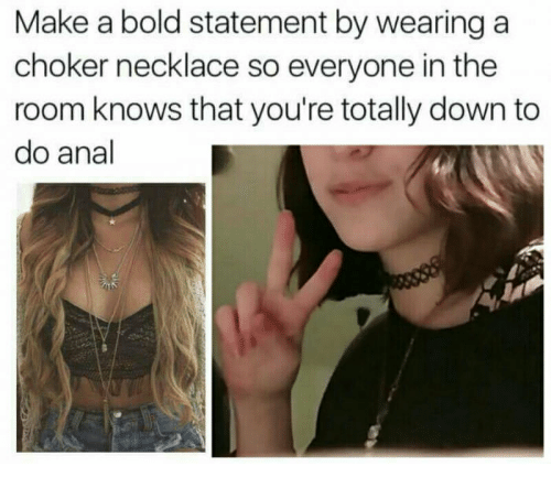 Anal, Bold, and Make A: Make a bold statement by wearing a  choker necklace so everyone in the  room knows that you're totally down to  do anal