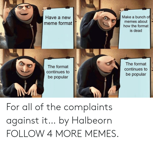Dank, Meme, and Memes: Make a bunch of  Have a new  memes about  how the format  meme format  is dead  The format  The format  continues to  continues to  be popular  be popular For all of the complaints against it… by Halbeorn FOLLOW 4 MORE MEMES.