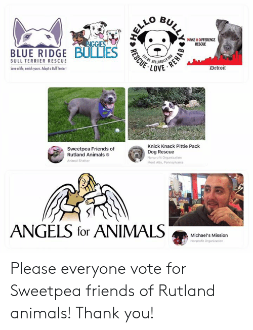 knick knack: MAKE A DIFFERENCE  RESCUE  BIGGIES  BLUE RIDGE BULLIES  OBULLY.ORG  LOVE  EST.05  BULL TERRIER RESCUE  Detroit  Save a life, enrich yours. Adopt Bull Teriert  Knick Knack Pittie Pack  Sweetpea Friends of  Rutland Animals  Dog Rescue  Nonprofit Organization  Animal Shelter  Mont Alto, Pennsylvania  ANGELS for ANIMALS  Michael's Mission  Nonprofit Organization  ULLY  REHAB  RESCUE Please everyone vote for Sweetpea friends of Rutland animals!  Thank you!