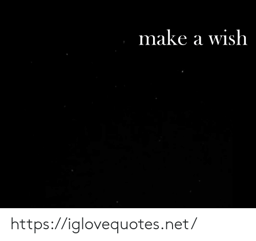 Net, Make A, and Make a Wish: make a wish https://iglovequotes.net/