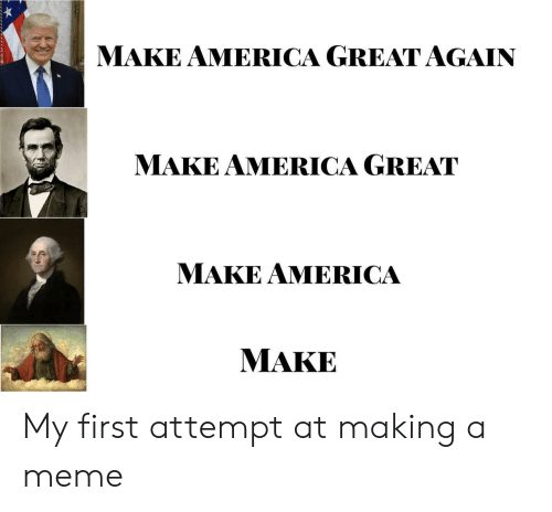 America Great Again: MAKE AMERICA GREAT AGAIN  MAKE AMERICA GREAT  MAKE AMERICA  MAKE My first attempt at making a meme