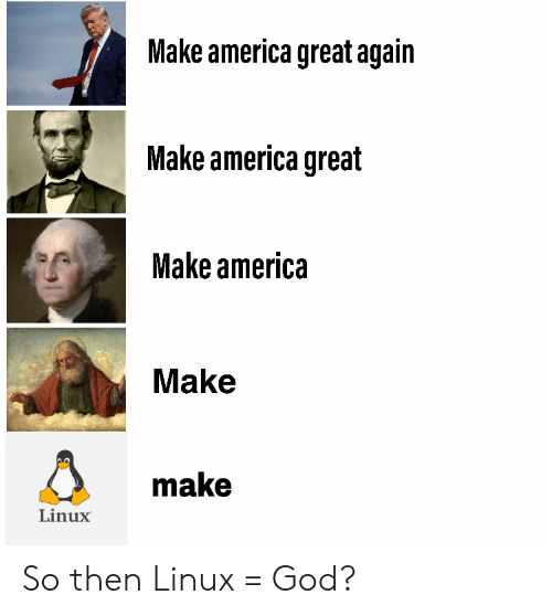 Linux: Make america great again  Make america great  Make america  Make  make  Linux So then Linux = God?