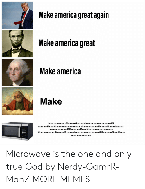 America Great Again: Make america great again  Make america great  Make america  Make  MmmmmmmmMmmmMmmmMmmmmmmmmmmm MM  mmmm Mmm Mmmmmmmmmmmm Mmmmmmmm Mmmm Mmmm Mmmm  mmmmmmmmMMmmmmMmmMmmmmmmmmmmm  MmmmmmmmMmmmMmmmMmmmmmmmmmmmM Mmmmm Mmm Mmm  mmmmmmmmm Microwave is the one and only true God by Nerdy-GamrR-ManZ MORE MEMES