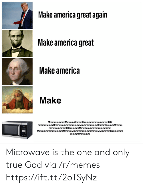 America Great Again: Make america great again  Make america great  Make america  Make  MmmmmmmmMmmmMmmmMmmmmmmmmmmm MM  mmmmMmm Mmmmmmmmmmmm Mmmmmmmm Mmmm MmmmMmmm  mmmmmmmmMMmmmmMmmMmmmmmmmmmmm  MmmmmmmmMmmmMmmmMmmmmmmmmmmmM Mmmmm Mmm Mmm  mmmmmmmmm Microwave is the one and only true God via /r/memes https://ift.tt/2oTSyNz