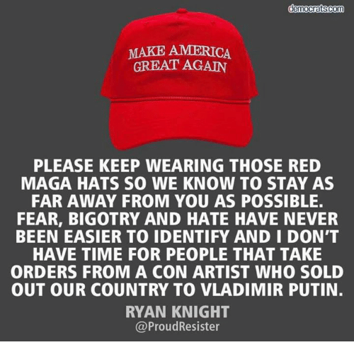 America Great Again: MAKE AMERICA  GREAT AGAIN  PLEASE KEEP WEARING THOSE RED  MAGA HATS SO WE KNOW TO STAY AS  FAR AWAY FROM YOU AS POSSIBLE  FEAR, BIGOTRY AND HATE HAVE NEVER  BEEN EASIER TO IDENTIFY AND I DON'T  HAVE TIME FOR PEOPLE THAT TAKE  ORDERS FROM A CON ARTIST WHO SOLD  OUT OUR COUNTRY TO VLADIMIR PUTIN.  RYAN KNIGHT  @ProudResister