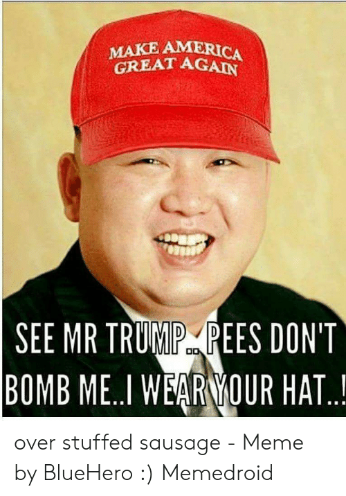 Sausage Meme: MAKE AMERICA  GREAT AGAN  SEE MR TRUMP REES DON'T  BOMB ME..I WEARNİOUR HAT.. over stuffed sausage - Meme by BlueHero :) Memedroid