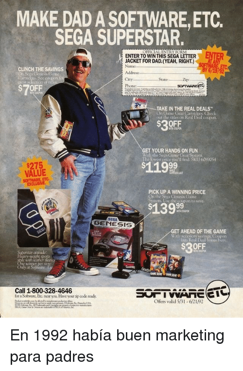 sega: MAKE DAD A SOFTWARE,ETC.  SEGA SUPERSTAR.  OFFICIAL ENTRY FORM  ENTER  ENTER TO WINTHIS SEGA LETTER  JACKET FOR DAD. (YEAH, RIGHT.)  Name:  CLINCH THE SAVINGS  es, Sce couton  City:  Phone:  Zip:  grcat selection of fi  $7OFF  TAKE IN THE REAL DEALS  On Game Gear Cartridges. Check  out the titles on Real Deal coupos  $30FF  WITH COUPO  GET YOUR HANDS ON FUN  With the Sega Game Gear System.  The lowest price you'll find. SKU 6089054  $275  VALUE  SOFTWARE, ETC.  $119  PICK UP A WINNING PRICE  On the Sega Genesis Game  System. Use the coupon to save.  WITH COUPON  GENESIS  GET AHEAD OF THE GAME  Coupon  lists Real Deal tonus buys  With accessory savi  $30FF  at  ports  uimner per store  at  Call 1-800-328-4646  for a Software, Etc near you. Have your zip code ready.  Offers valid 531-621/92 En 1992 había buen marketing para padres