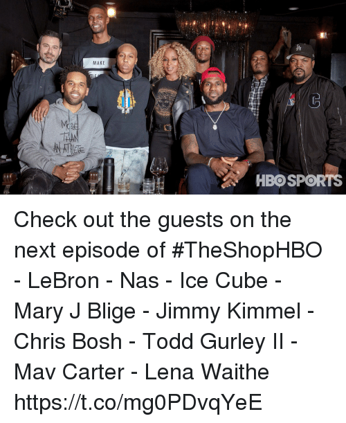 mary j: MAKE  HBOSPORTS Check out the guests on the next episode of #TheShopHBO  - LeBron - Nas - Ice Cube - Mary J Blige - Jimmy Kimmel - Chris Bosh - Todd Gurley II - Mav Carter - Lena Waithe https://t.co/mg0PDvqYeE