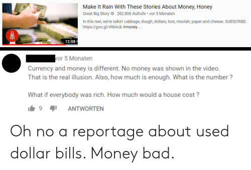"Bad, Make It Rain, and Money: Make It Rain With These Stories About Money, Honey  Great Big Story282.806 Aufrufe vor 5 Monatern  In this reel, we're talkin' cabbage, dough, dollars, loot, moolah, paper and cheese. SUBSCRIBE:  https://goo.gl/vR6Acb #money."".  12:08  or 5 Monaten  Currency and money is different. No money was shown in the video.  That is the real illusion. Also, how much is enough. What is the number?  What if everybody was rich. How much would a house cost  9 91 ANTWORTEN Oh no a reportage about used dollar bills. Money bad."