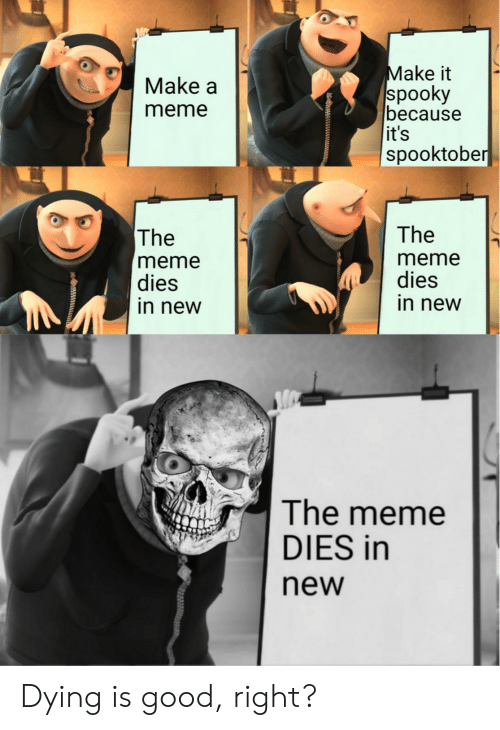 New Meme: Make it  spooky  because  it's  spooktober  Make a  meme  The  The  meme  dies  in new  meme  dies  in new  The meme  DIES in  new Dying is good, right?
