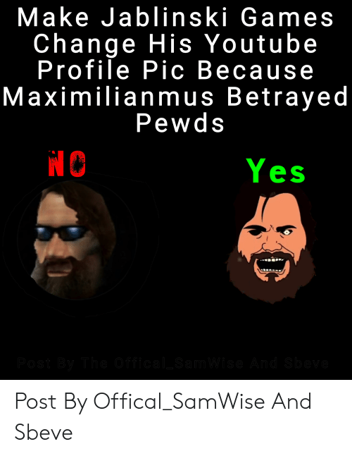 Maximilianmus: Make Jablinski Games  Change His Youtube  Profile Pic Because  Maximilianmus Betrayed  Pewds  Yes  Post By The Offical SamWise And Sbeve Post By Offical_SamWise And Sbeve